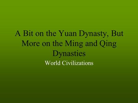 A Bit on the Yuan Dynasty, But More on the Ming and Qing Dynasties World Civilizations.