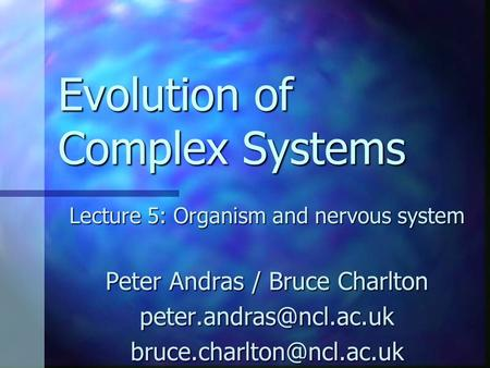 Evolution of Complex Systems Lecture 5: Organism and nervous system Peter Andras / Bruce Charlton