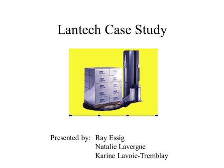 Lantech Case Study Presented by: Ray Essig Natalie Lavergne Karine Lavoie-Tremblay.