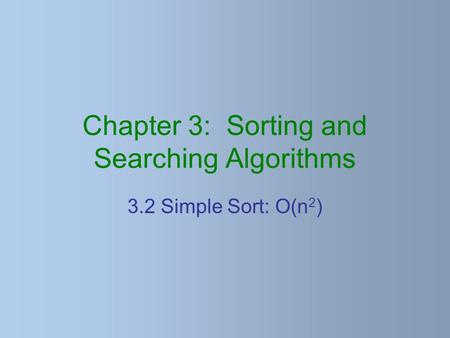 Chapter 3: Sorting and Searching Algorithms 3.2 Simple Sort: O(n 2 )