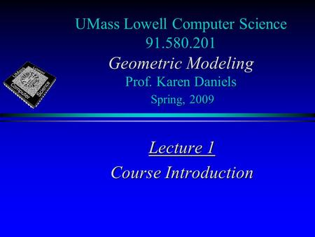 UMass Lowell Computer Science 91.580.201 Geometric Modeling Prof. Karen Daniels Spring, 2009 Lecture 1 Course Introduction.