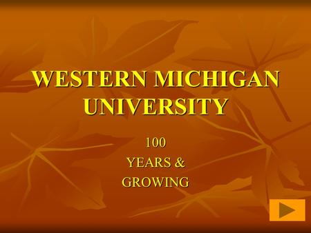 WESTERN MICHIGAN UNIVERSITY 100 YEARS & GROWING College of Education The Beginning...  Western State Normal School is dedicated on May 27, 1903  School.