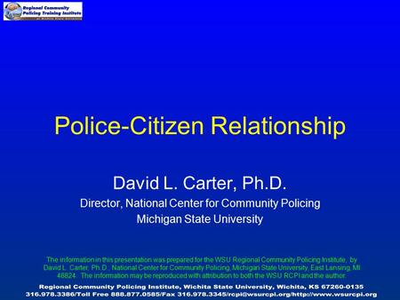 David L. Carter, Ph.D. Director, National Center for Community Policing Michigan State University Police-Citizen Relationship The information in this presentation.