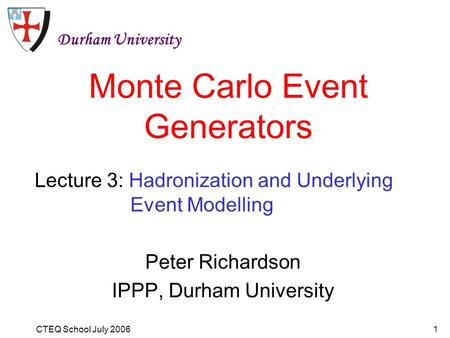 CTEQ School July 20061 Monte Carlo Event Generators Peter Richardson IPPP, Durham University Durham University Lecture 3: Hadronization and Underlying.