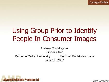 CVPR SLAM 2007 Using Group Prior to Identify People In Consumer Images Andrew C. Gallagher Tsuhan Chen Carnegie Mellon University Eastman Kodak Company.