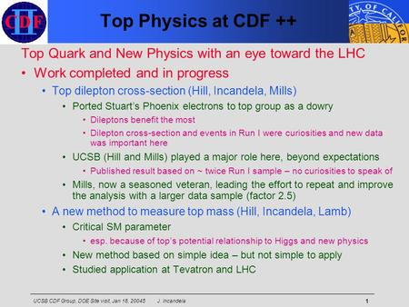 UCSB CDF Group, DOE Site visit, Jan 18, 20045 J. Incandela 1 Top Physics at CDF ++ Top Quark and New Physics with an eye toward the LHC Work completed.