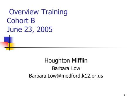 1 Overview Training Cohort B June 23, 2005 Houghton Mifflin Barbara Low