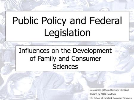 Public Policy and Federal Legislation Influences on the Development of Family and Consumer Sciences Information gathered by Lucy Campanis Revised by Mikki.