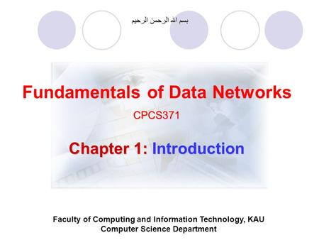Fundamentals of Data NetworksCPCS371 بسم الله الرحمن الرحيم Faculty of Computing and Information Technology, KAU Computer Science Department Chapter 1: