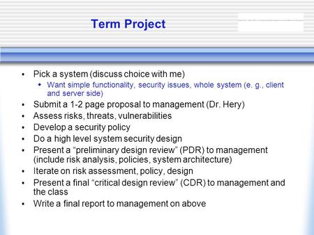 Term Project Pick a system (discuss choice with me)  Want simple functionality, security issues, whole system (e. g., client and server side) Submit a.