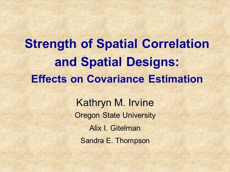 Strength of Spatial Correlation and Spatial Designs: Effects on Covariance Estimation Kathryn M. Irvine Oregon State University Alix I. Gitelman Sandra.
