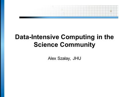 Data-Intensive Computing in the Science Community Alex Szalay, JHU.