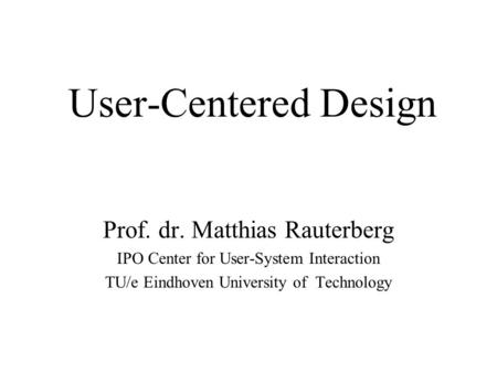 User-Centered Design Prof. dr. Matthias Rauterberg IPO Center for User-System Interaction TU/e Eindhoven University of Technology.