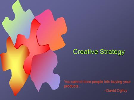 Creative Strategy You cannot bore people into buying your products. –David Ogilvy You cannot bore people into buying your products. –David Ogilvy.