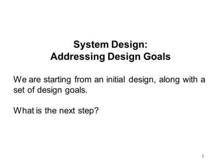 1 System Design: Addressing Design Goals We are starting from an initial design, along with a set of design goals. What is the next step?