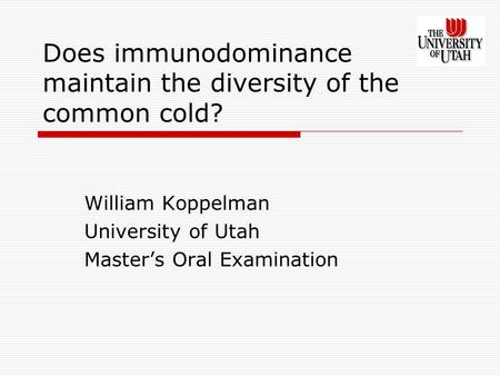 Does immunodominance maintain the diversity of the common cold? William Koppelman University of Utah Master's Oral Examination.