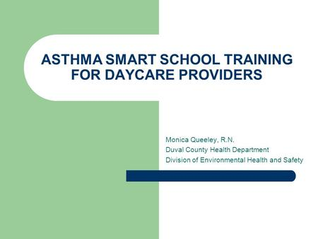 ASTHMA SMART SCHOOL TRAINING FOR DAYCARE PROVIDERS Monica Queeley, R.N. Duval County Health Department Division of Environmental Health and Safety.