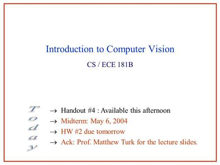 Introduction to Computer Vision CS / ECE 181B  Handout #4 : Available this afternoon  Midterm: May 6, 2004  HW #2 due tomorrow  Ack: Prof. Matthew.