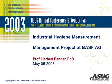 Copyright © 2003 Americas' SAP Users' Group Industrial Hygiene Measurement Management Project at BASF AG Prof. Herbert Bender, PhD May 05 2003.