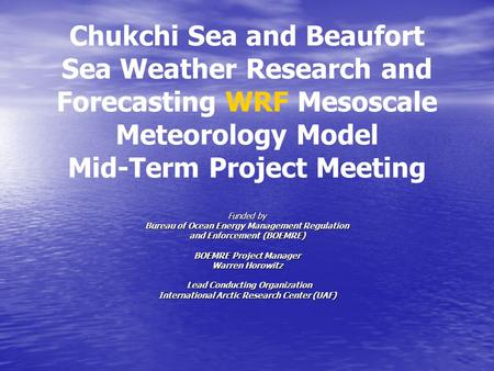 Chukchi Sea and Beaufort Sea Weather Research and Forecasting WRF Mesoscale Meteorology Model Mid-Term Project Meeting Funded by Bureau of Ocean Energy.