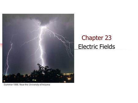 Chapter 23 Summer 1996, Near the University of Arizona Chapter 23 Electric Fields.