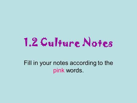 1.2 Culture Notes Fill in your notes according to the pink words.