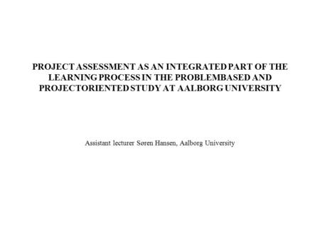 PROJECT ASSESSMENT AS AN INTEGRATED PART OF THE LEARNING PROCESS IN THE PROBLEMBASED AND PROJECTORIENTED STUDY AT AALBORG UNIVERSITY Assistant lecturer.
