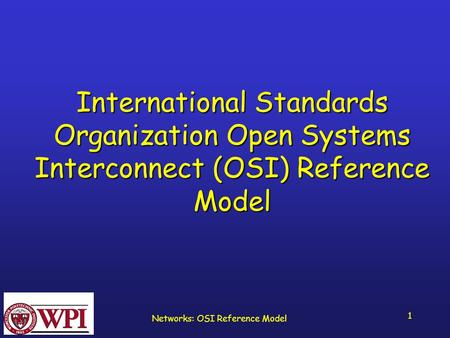 Networks: OSI Reference Model 1 International Standards Organization Open Systems Interconnect (OSI) Reference Model.