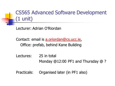 CS565 Advanced Software Development (1 unit) Lecturer: Adrian O'Riordan Contact:  is Office: prefab, behind.