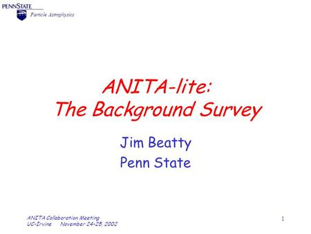 = Particle Astrophysics ANITA Collaboration Meeting UC-Irvine November 24-25, 2002 1 ANITA-lite: The Background Survey Jim Beatty Penn State.