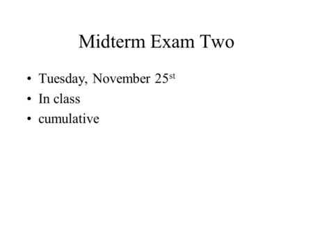 Midterm Exam Two Tuesday, November 25 st In class cumulative.
