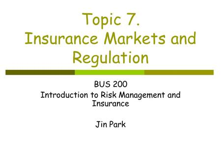 Topic 7. Insurance Markets and Regulation BUS 200 Introduction to Risk Management and Insurance Jin Park.