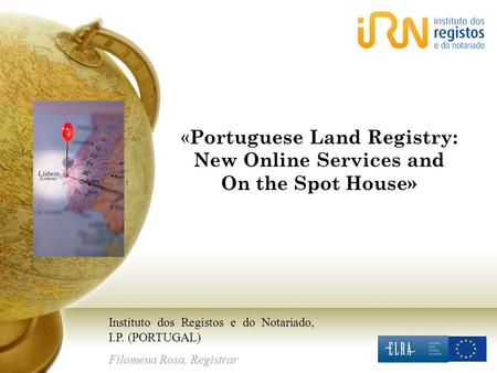 « Portuguese Land Registry: New Online Services and On the Spot House» Instituto dos Registos e do Notariado, I.P. (PORTUGAL) Filomena Rosa, Registrar.