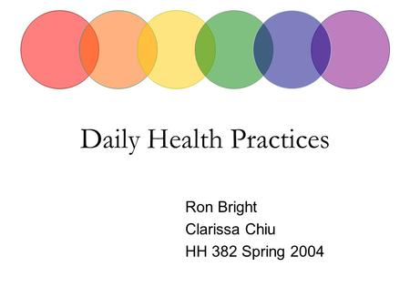Daily Health Practices Ron Bright Clarissa Chiu HH 382 Spring 2004.