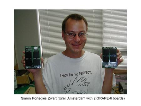 Simon Portegies Zwart (Univ. Amsterdam with 2 GRAPE-6 boards)