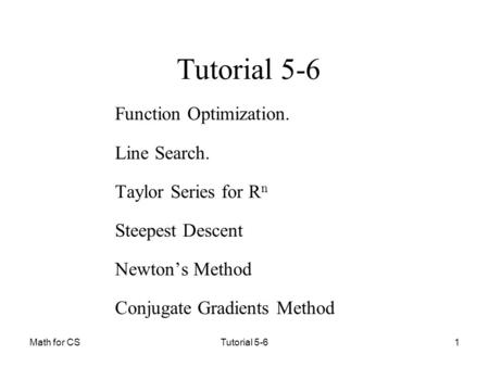 Math for CSTutorial 5-61 Function Optimization. Line Search. Taylor Series for R n Steepest Descent Newton's Method Conjugate Gradients Method.