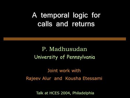 A temporal logic for calls and returns P. Madhusudan University of Pennsylvania Joint work with Rajeev Alur and Kousha Etessami Talk at HCES 2004, Philadelphia.