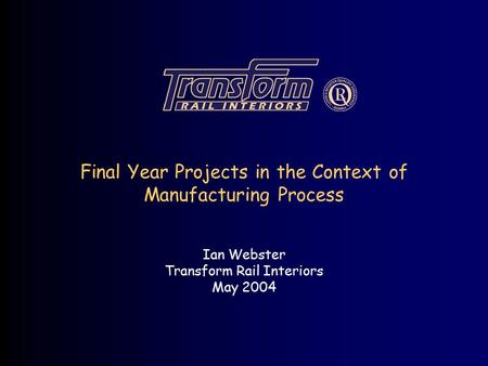 Final Year Projects in the Context of Manufacturing Process Ian Webster Transform Rail Interiors May 2004.