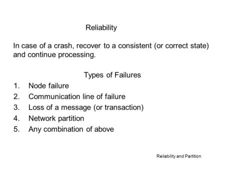 Reliability and Partition Types of Failures 1.Node failure 2.Communication line of failure 3.Loss of a message (or transaction) 4.Network partition 5.Any.