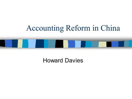 Accounting Reform in China Howard Davies. Objectives n To explain why China's accounting practices have been in need of reform n to identify the main.