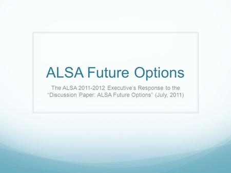 "ALSA Future Options The ALSA 2011-2012 Executive's Response to the ""Discussion Paper: ALSA Future Options"" (July, 2011)"
