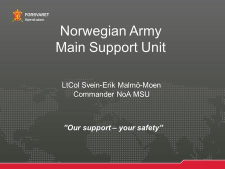 "24.06.20151 ForfatterProsjektittel Hærstaben Norwegian Army Main Support Unit ""Our support – your safety"" LtCol Svein-Erik Malmö-Moen Commander NoA MSU."