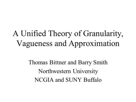 A Unified Theory of Granularity, Vagueness and Approximation Thomas Bittner and Barry Smith Northwestern University NCGIA and SUNY Buffalo.