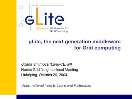 GLite, the next generation middleware for Grid computing Oxana Smirnova (Lund/CERN) Nordic Grid Neighborhood Meeting Linköping, October 20, 2004 Uses material.