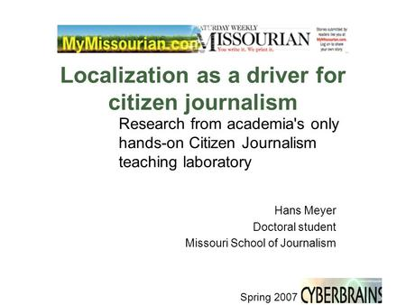 Spring 2007 Localization as a driver for citizen journalism Research from academia's only hands-on Citizen Journalism teaching laboratory Hans Meyer Doctoral.