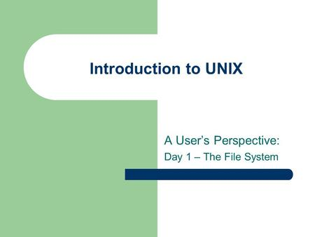 Introduction to UNIX A User's Perspective: Day 1 – The File System.