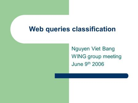 Web queries classification Nguyen Viet Bang WING group meeting June 9 th 2006.