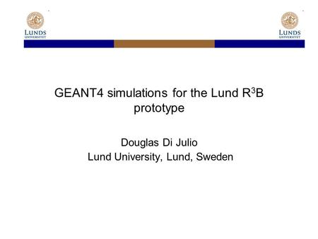 GEANT4 simulations for the Lund R 3 B prototype Douglas Di Julio Lund University, Lund, Sweden.