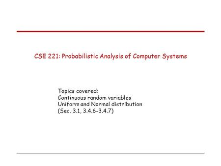 CSE 221: Probabilistic Analysis of Computer Systems Topics covered: Continuous random variables Uniform and Normal distribution (Sec. 3.1, 3.4.6-3.4.7)