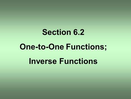 Section 6.2 One-to-One Functions; Inverse Functions.